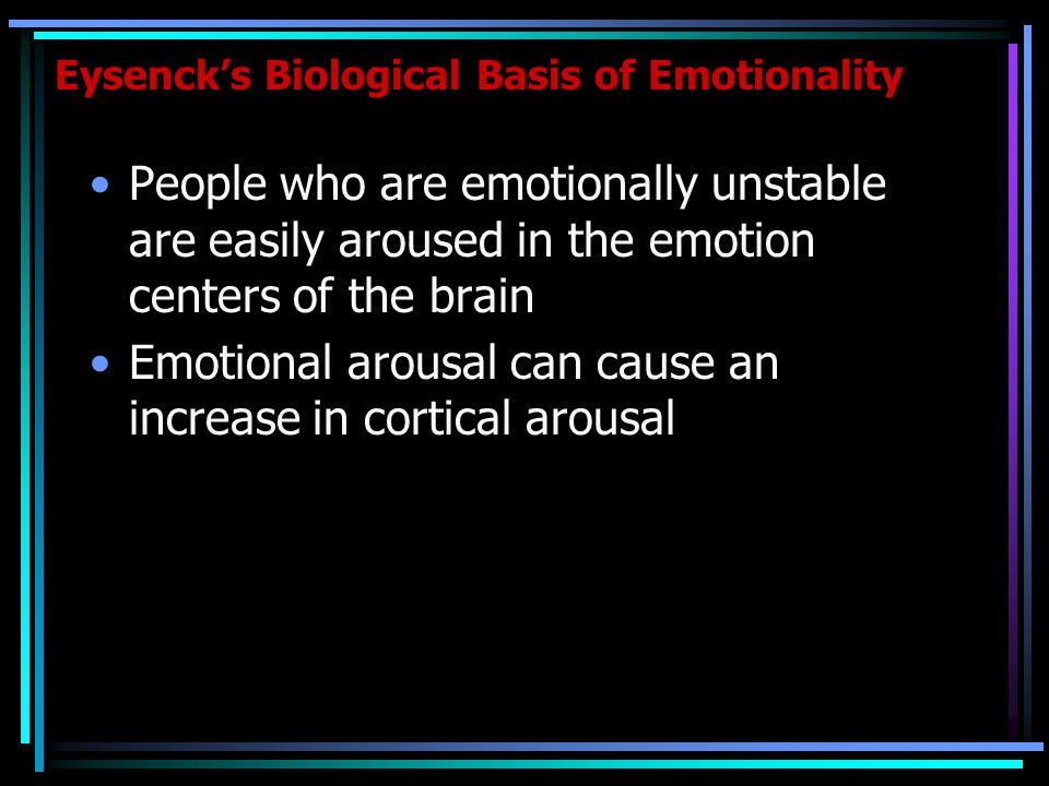 Eysenck's Biological Basis of Emotionality People who are emotionally unstable are easily aroused in the emotion centers of the brain Emotional arousal can cause an increase in cortical arousal