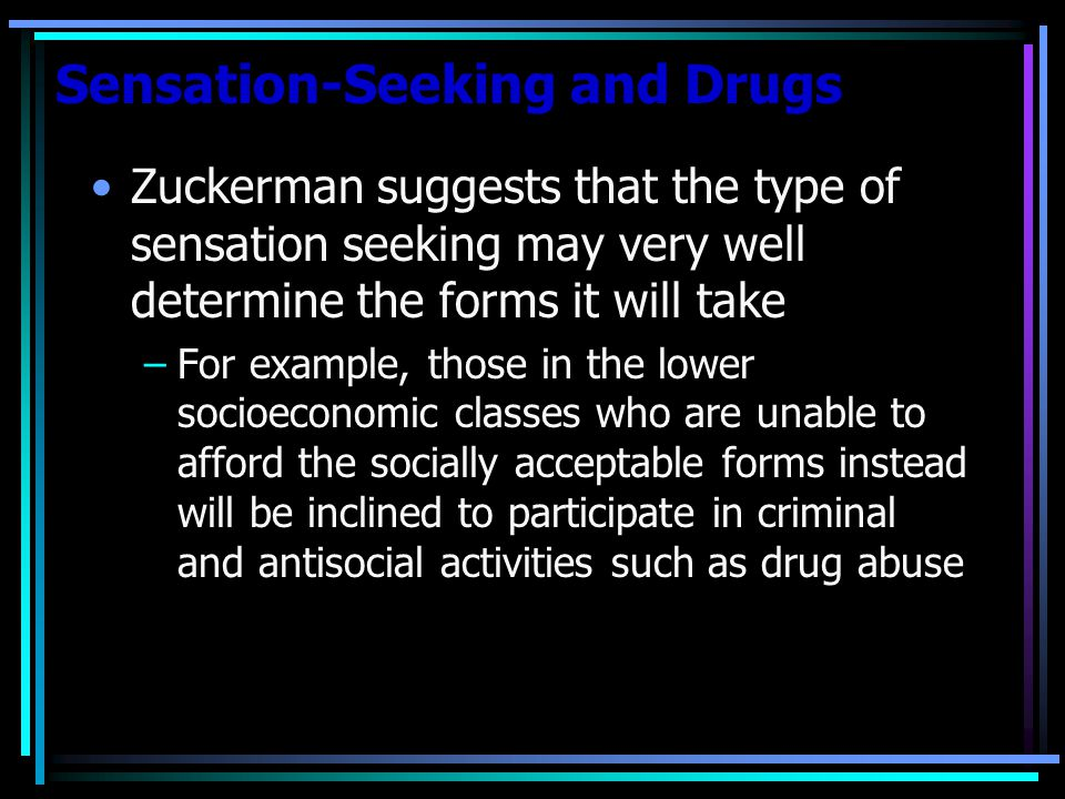 Sensation-Seeking and Drugs Zuckerman suggests that the type of sensation seeking may very well determine the forms it will take –For example, those in the lower socioeconomic classes who are unable to afford the socially acceptable forms instead will be inclined to participate in criminal and antisocial activities such as drug abuse