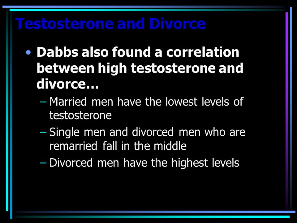 Testosterone and Divorce Dabbs also found a correlation between high testosterone and divorce… –Married men have the lowest levels of testosterone –Single men and divorced men who are remarried fall in the middle –Divorced men have the highest levels
