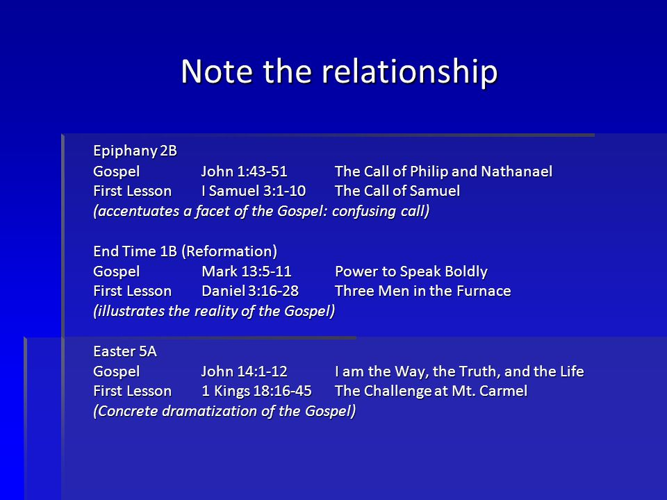 Note the relationship Epiphany 2B GospelJohn 1:43-51The Call of Philip and Nathanael First LessonI Samuel 3:1-10The Call of Samuel (accentuates a facet of the Gospel: confusing call) End Time 1B (Reformation) GospelMark 13:5-11Power to Speak Boldly First LessonDaniel 3:16-28Three Men in the Furnace (illustrates the reality of the Gospel) Easter 5A GospelJohn 14:1-12I am the Way, the Truth, and the Life First Lesson1 Kings 18:16-45 The Challenge at Mt.