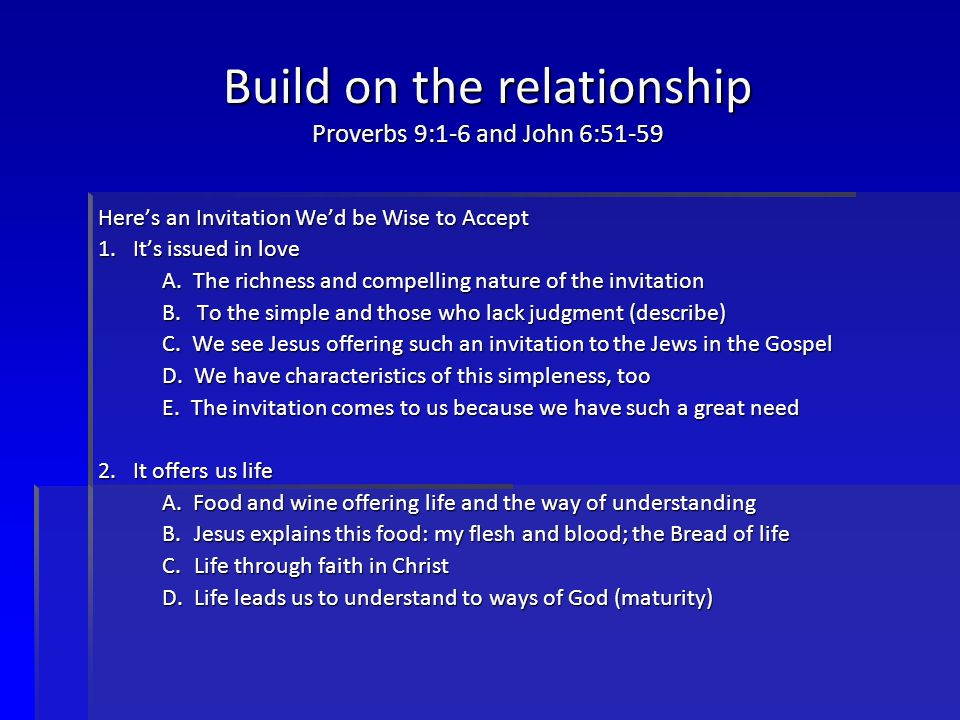 Build on the relationship Proverbs 9:1-6 and John 6:51-59 Here's an Invitation We'd be Wise to Accept 1.