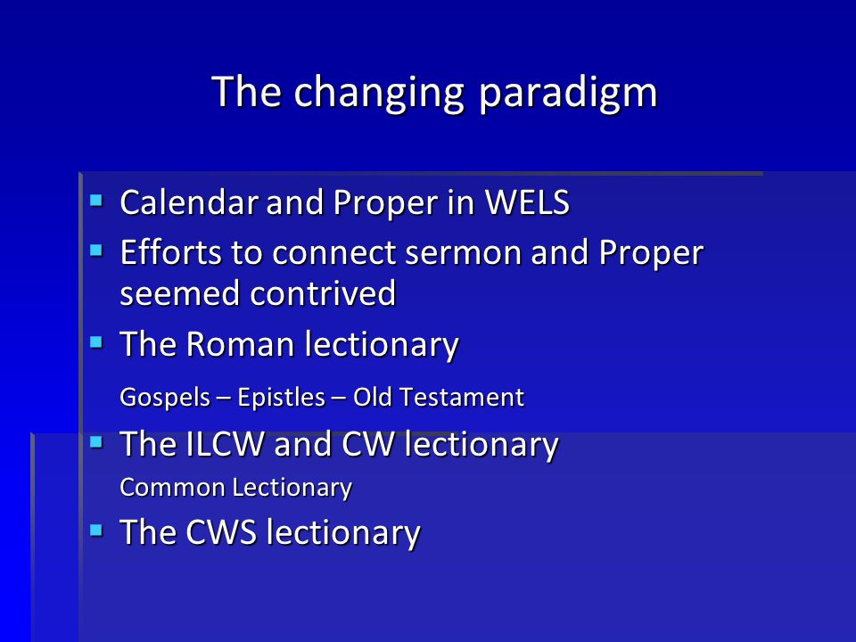 The changing paradigm  Calendar and Proper in WELS  Efforts to connect sermon and Proper seemed contrived  The Roman lectionary Gospels – Epistles – Old Testament  The ILCW and CW lectionary Common Lectionary  The CWS lectionary