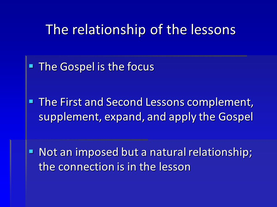 The relationship of the lessons  The Gospel is the focus  The First and Second Lessons complement, supplement, expand, and apply the Gospel  Not an imposed but a natural relationship; the connection is in the lesson