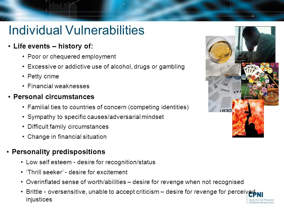 Individual Vulnerabilities Life events – history of: Poor or chequered employment Excessive or addictive use of alcohol, drugs or gambling Petty crime Financial weaknesses Personal circumstances Familial ties to countries of concern (competing identities) Sympathy to specific causes/adversarial mindset Difficult family circumstances Change in financial situation Personality predispositions Low self esteem - desire for recognition/status 'Thrill seeker' - desire for excitement Overinflated sense of worth/abilities – desire for revenge when not recognised Brittle - oversensitive, unable to accept criticism – desire for revenge for perceived injustices