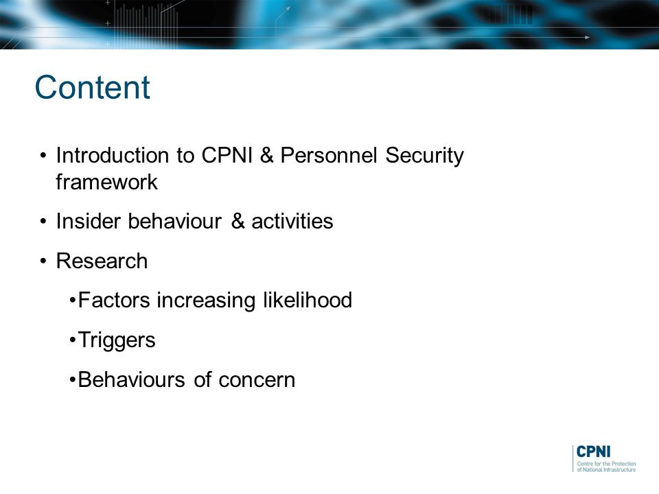 Content Introduction to CPNI & Personnel Security framework Insider behaviour & activities Research Factors increasing likelihood Triggers Behaviours of concern
