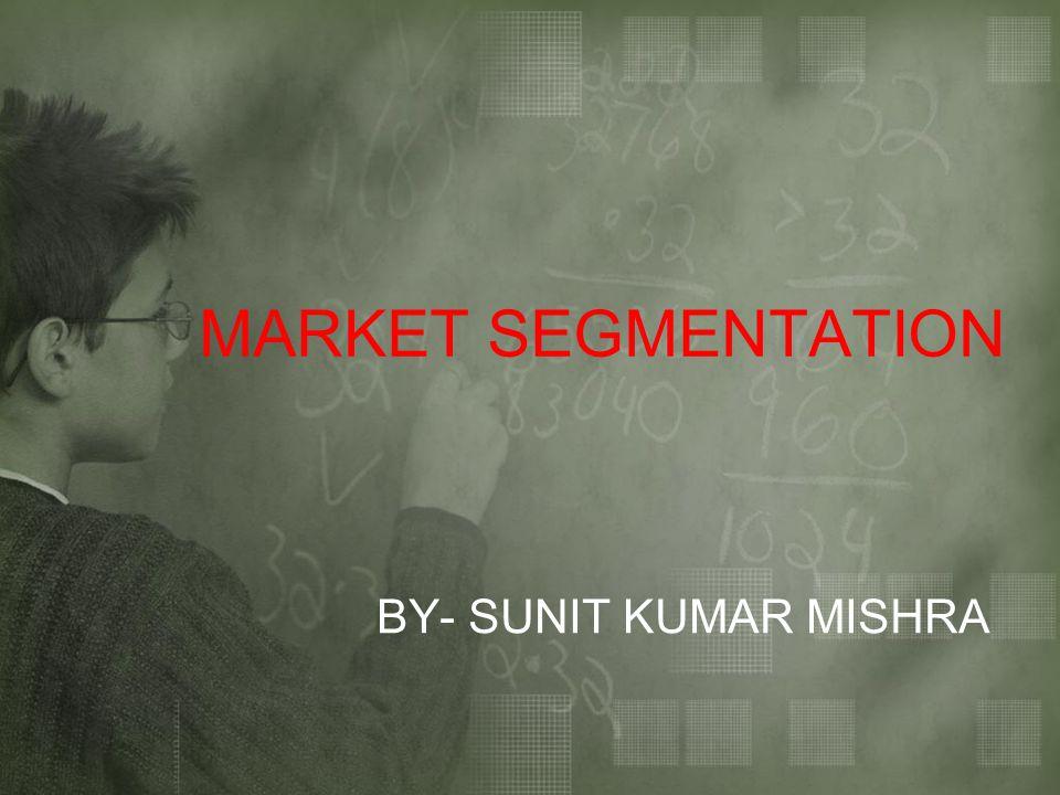 MARKET SEGMENTATION BY- SUNIT KUMAR MISHRA