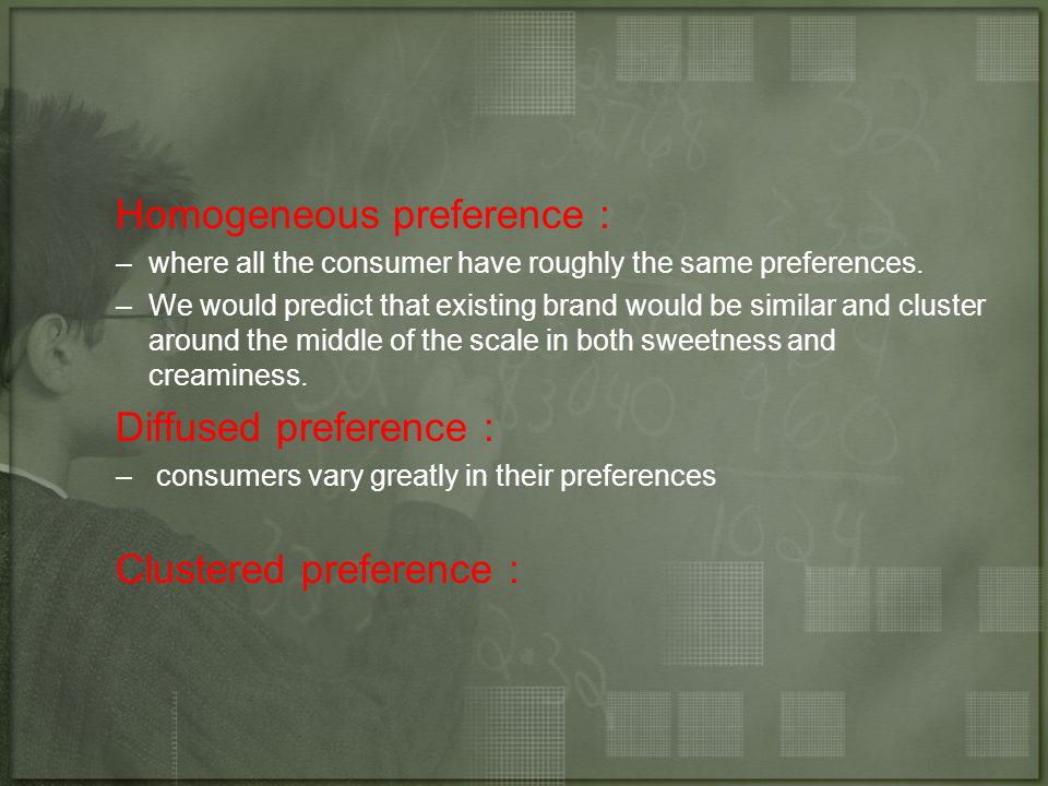 Homogeneous preference : –where all the consumer have roughly the same preferences.