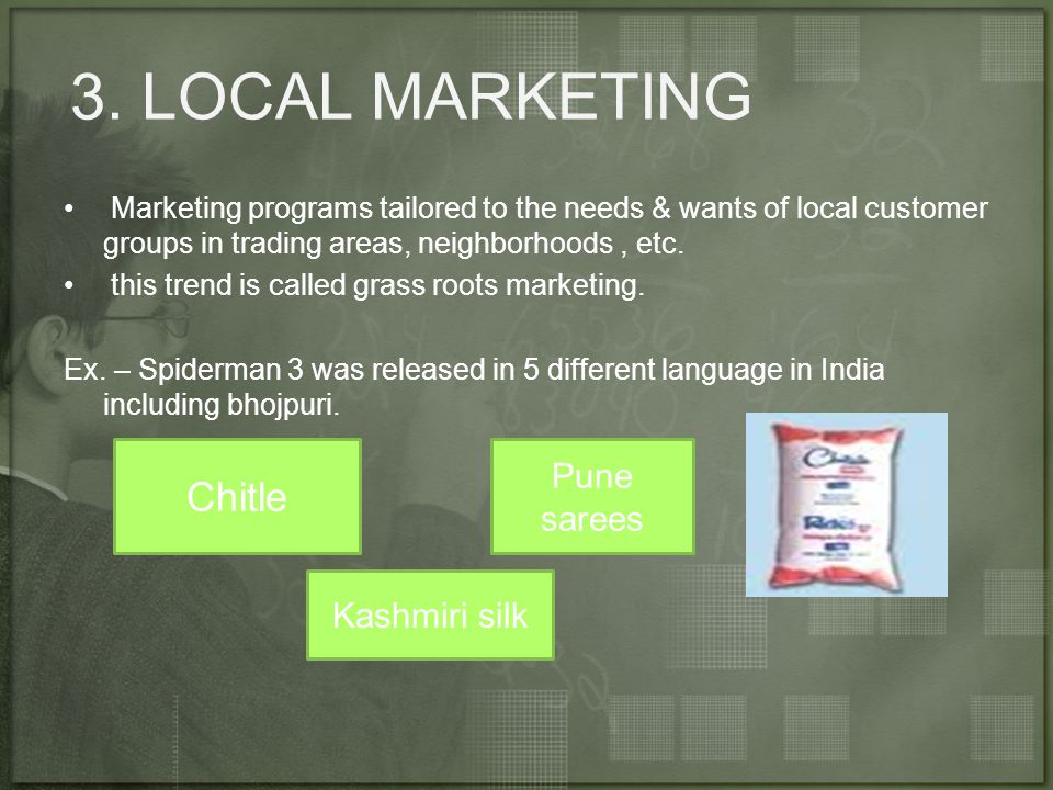 3. LOCAL MARKETING Marketing programs tailored to the needs & wants of local customer groups in trading areas, neighborhoods, etc. this trend is calle