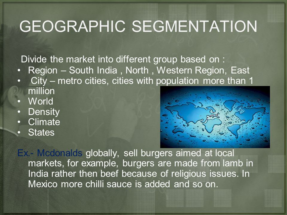 GEOGRAPHIC SEGMENTATION Divide the market into different group based on : Region – South India, North, Western Region, East City – metro cities, cities with population more than 1 million World Density Climate States Ex.- Mcdonalds globally, sell burgers aimed at local markets, for example, burgers are made from lamb in India rather then beef because of religious issues.