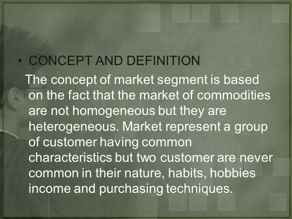 CONCEPT AND DEFINITION The concept of market segment is based on the fact that the market of commodities are not homogeneous but they are heterogeneou