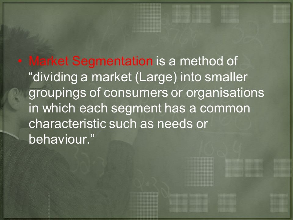 """Market Segmentation is a method of """"dividing a market (Large) into smaller groupings of consumers or organisations in which each segment has a common"""