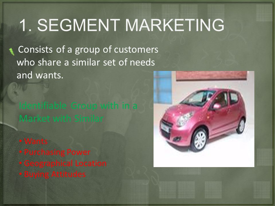 1. SEGMENT MARKETING Consists of a group of customers who share a similar set of needs and wants.