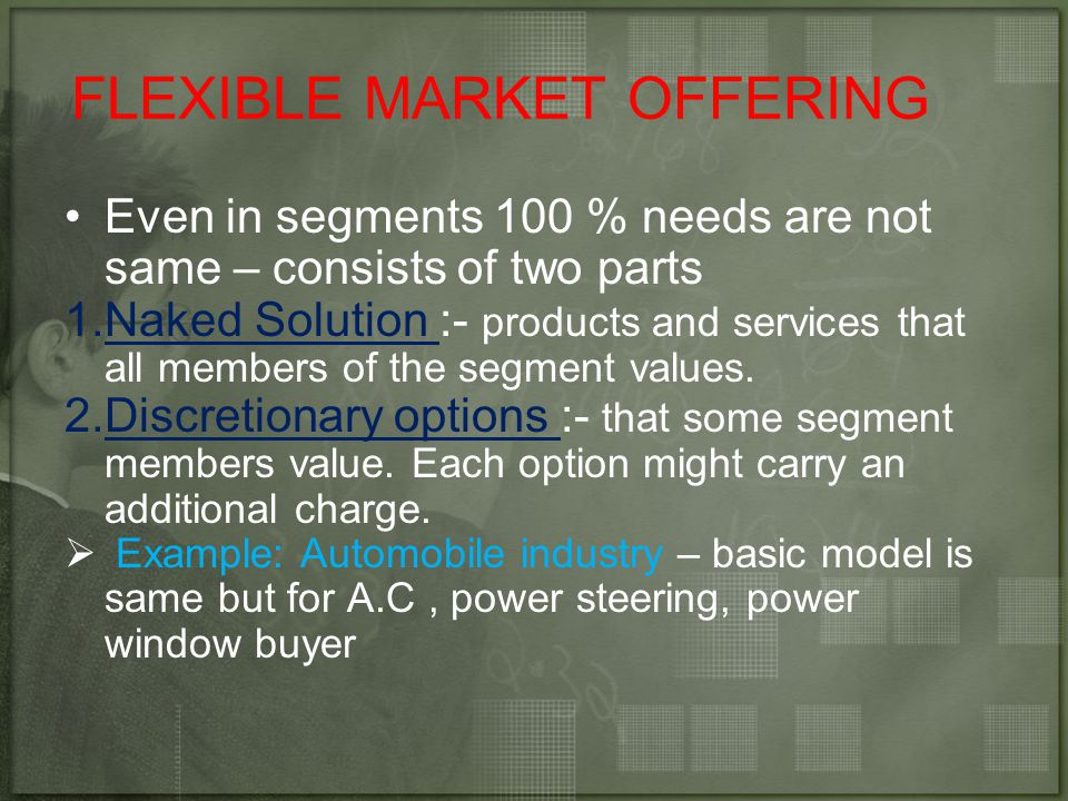 FLEXIBLE MARKET OFFERING Even in segments 100 % needs are not same – consists of two parts 1.Naked Solution :- products and services that all members of the segment values.