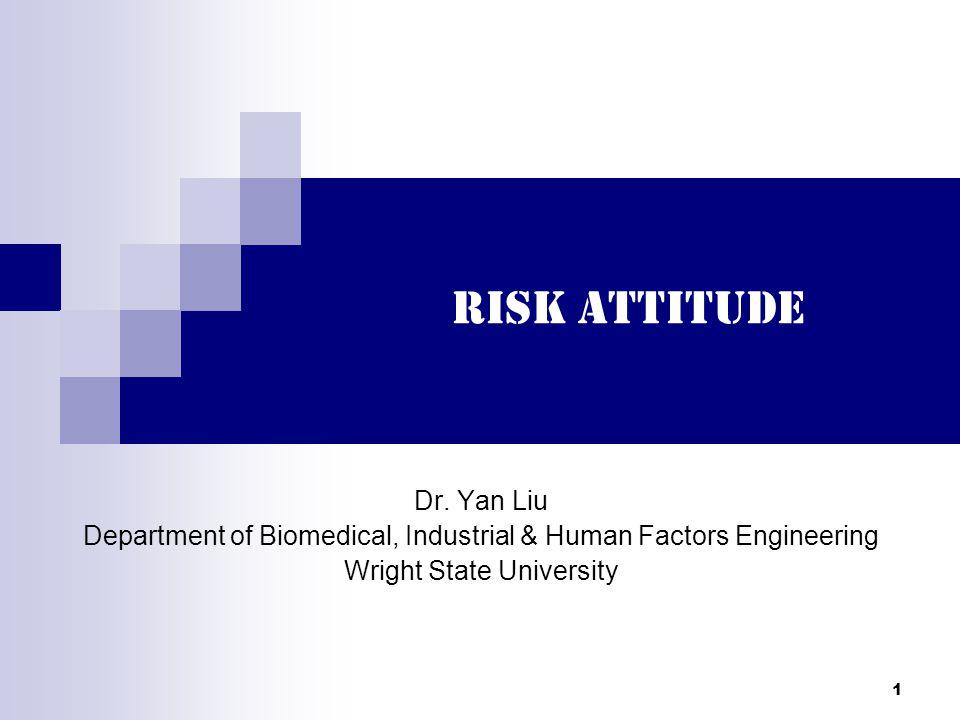1 Risk Attitude Dr. Yan Liu Department of Biomedical, Industrial & Human Factors Engineering Wright State University