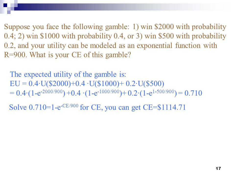 17 Suppose you face the following gamble: 1) win $2000 with probability 0.4; 2) win $1000 with probability 0.4, or 3) win $500 with probability 0.2, a