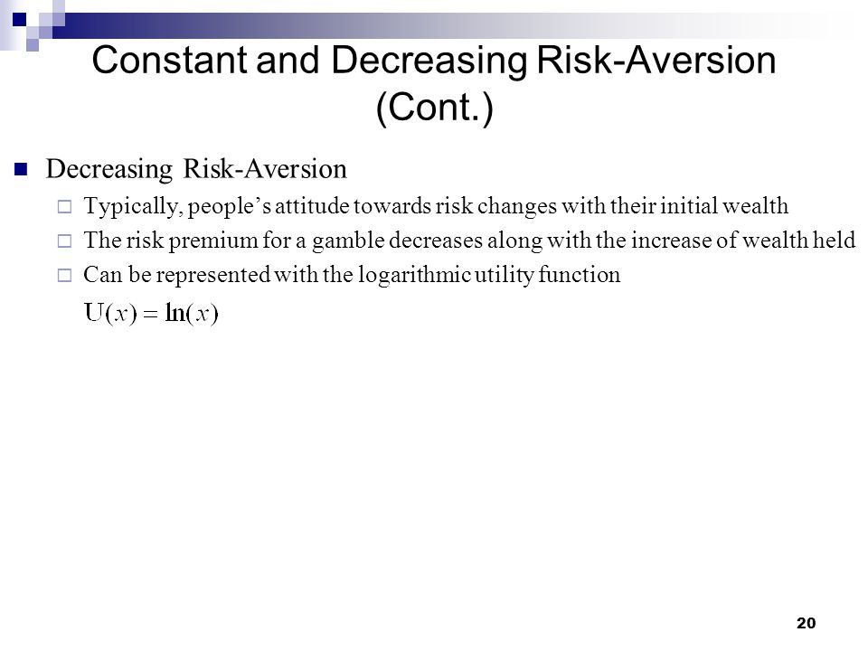 20 Constant and Decreasing Risk-Aversion (Cont.) Decreasing Risk-Aversion  Typically, people's attitude towards risk changes with their initial wealt