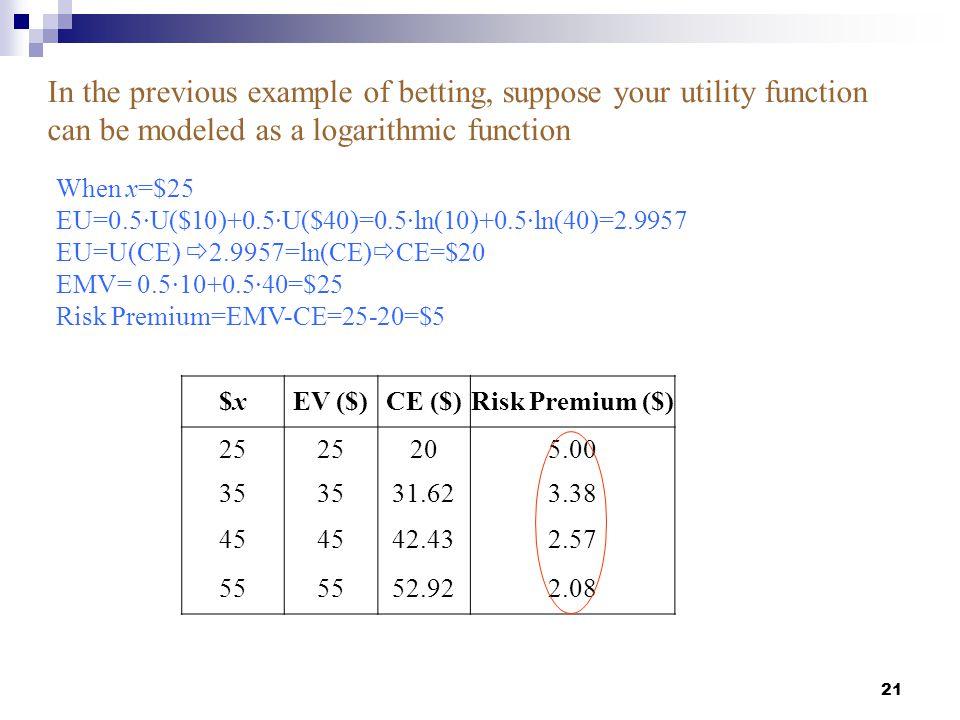 21 $x$xEV ($)CE ($)Risk Premium ($) 25 205.00 35 31.623.38 45 42.432.57 55 52.922.08 When x=$25 EU=0.5∙U($10)+0.5∙U($40)=0.5∙ln(10)+0.5∙ln(40)=2.9957