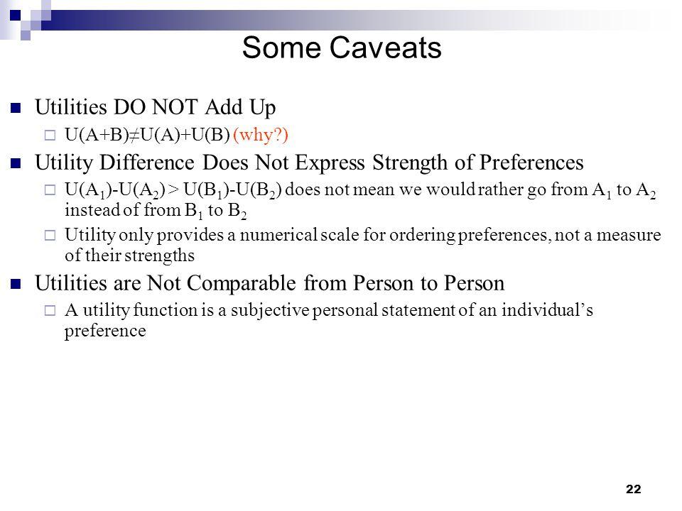 22 Some Caveats Utilities DO NOT Add Up  U(A+B)≠U(A)+U(B) (why?) Utility Difference Does Not Express Strength of Preferences  U(A 1 )-U(A 2 ) > U(B