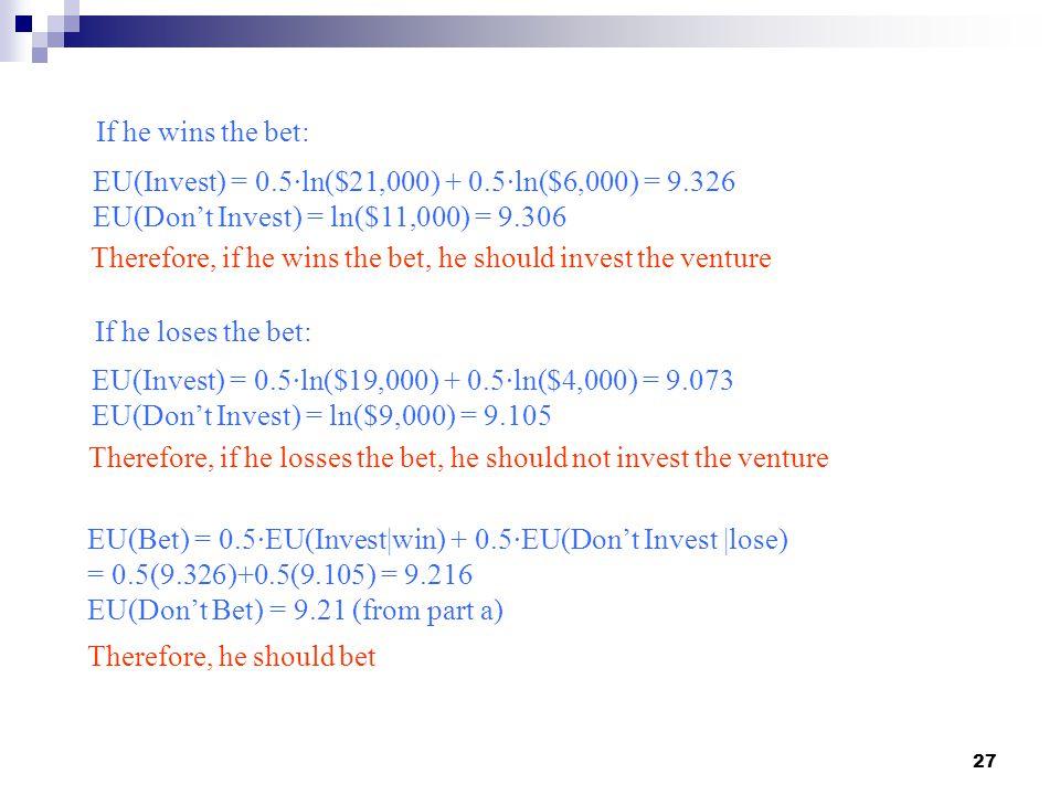 27 If he wins the bet: EU(Invest) = 0.5∙ln($21,000) + 0.5∙ln($6,000) = 9.326 EU(Don't Invest) = ln($11,000) = 9.306 Therefore, if he wins the bet, he