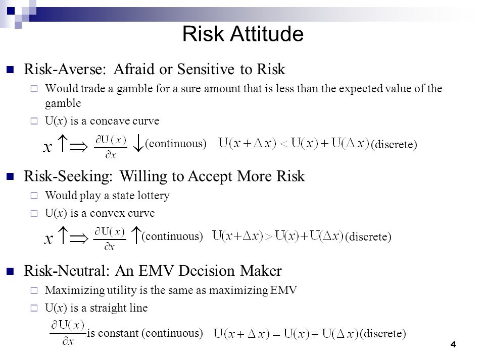 4 Risk Attitude Risk-Averse: Afraid or Sensitive to Risk  Would trade a gamble for a sure amount that is less than the expected value of the gamble 