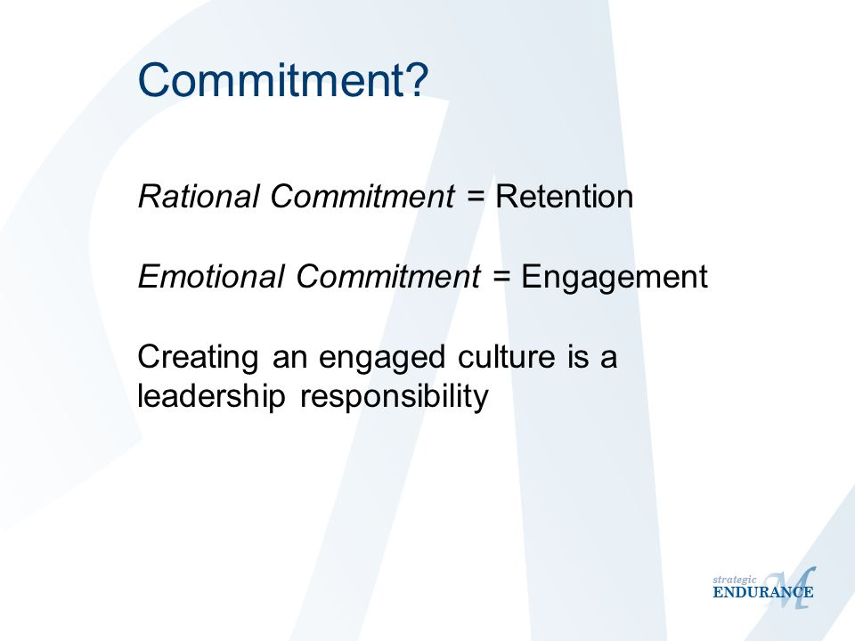 Commitment? Rational Commitment = Retention Emotional Commitment = Engagement Creating an engaged culture is a leadership responsibility