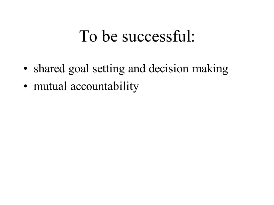 To be successful: shared goal setting and decision making mutual accountability