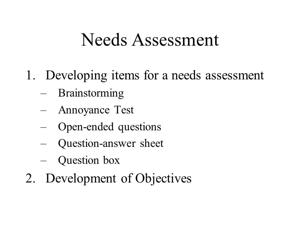 Needs Assessment 1.Developing items for a needs assessment –Brainstorming –Annoyance Test –Open-ended questions –Question-answer sheet –Question box 2.Development of Objectives