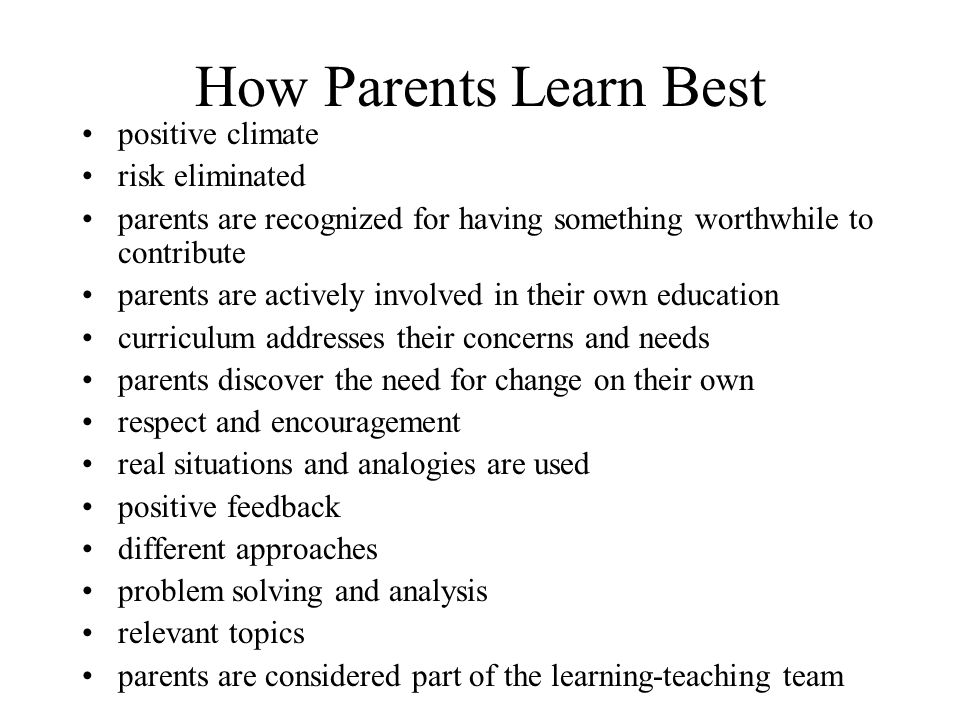How Parents Learn Best positive climate risk eliminated parents are recognized for having something worthwhile to contribute parents are actively involved in their own education curriculum addresses their concerns and needs parents discover the need for change on their own respect and encouragement real situations and analogies are used positive feedback different approaches problem solving and analysis relevant topics parents are considered part of the learning-teaching team