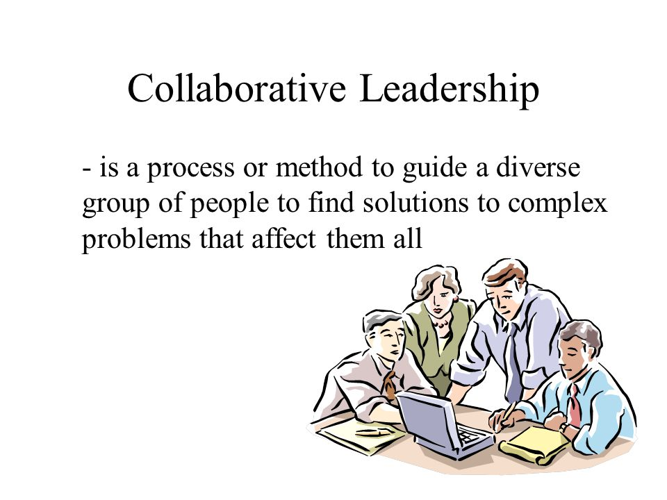 Collaborative Leadership - is a process or method to guide a diverse group of people to find solutions to complex problems that affect them all