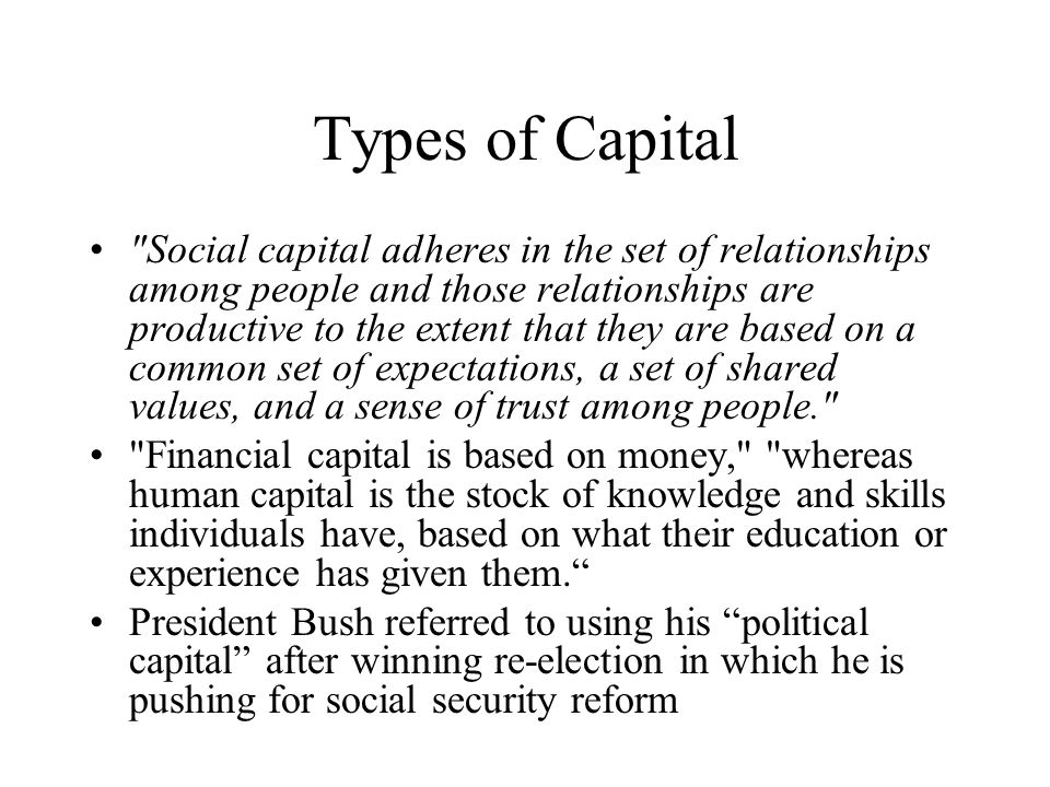 Types of Capital Social capital adheres in the set of relationships among people and those relationships are productive to the extent that they are based on a common set of expectations, a set of shared values, and a sense of trust among people. Financial capital is based on money, whereas human capital is the stock of knowledge and skills individuals have, based on what their education or experience has given them. President Bush referred to using his political capital after winning re-election in which he is pushing for social security reform