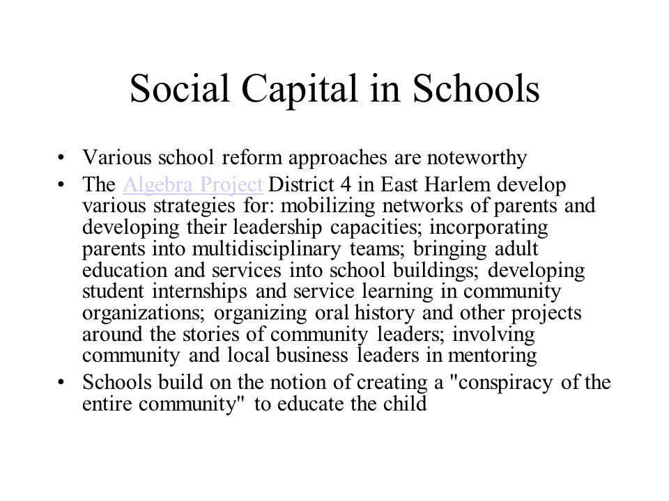 Social Capital in Schools Various school reform approaches are noteworthy The Algebra Project District 4 in East Harlem develop various strategies for: mobilizing networks of parents and developing their leadership capacities; incorporating parents into multidisciplinary teams; bringing adult education and services into school buildings; developing student internships and service learning in community organizations; organizing oral history and other projects around the stories of community leaders; involving community and local business leaders in mentoringAlgebra Project Schools build on the notion of creating a conspiracy of the entire community to educate the child