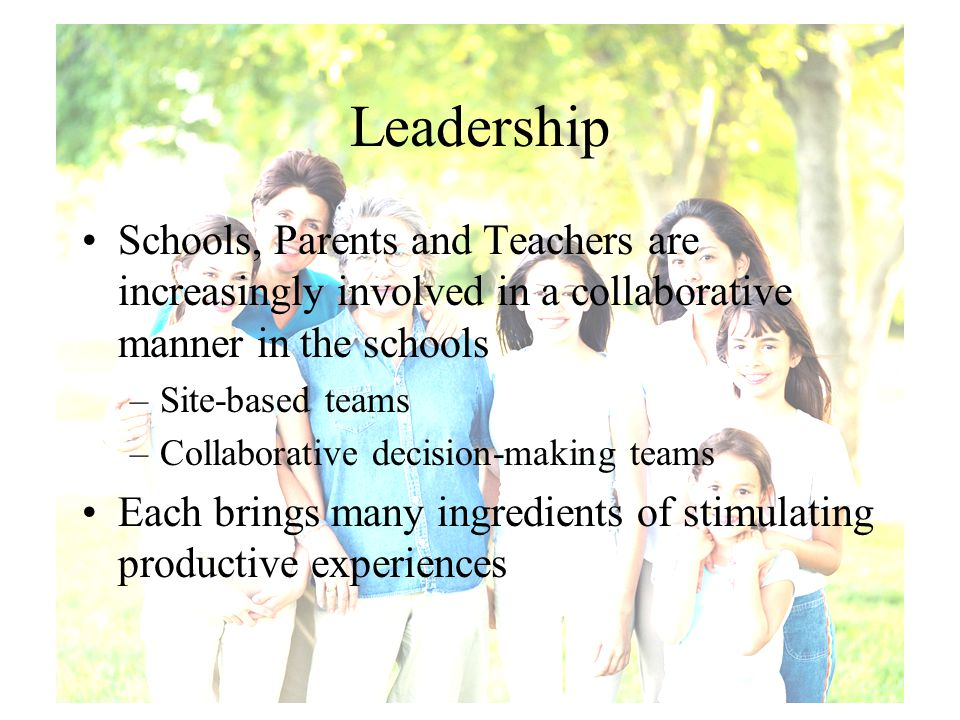 Leadership Schools, Parents and Teachers are increasingly involved in a collaborative manner in the schools –Site-based teams –Collaborative decision-