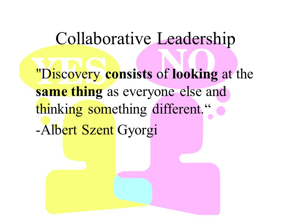 Collaborative Leadership Discovery consists of looking at the same thing as everyone else and thinking something different. -Albert Szent Gyorgi