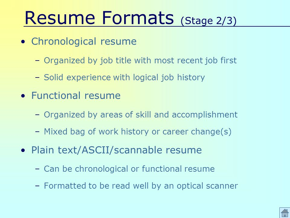 Resume Formats (Stage 2/3) Chronological resume –Organized by job title with most recent job first –Solid experience with logical job history Functional resume –Organized by areas of skill and accomplishment –Mixed bag of work history or career change(s) Plain text/ASCII/scannable resume –Can be chronological or functional resume –Formatted to be read well by an optical scanner