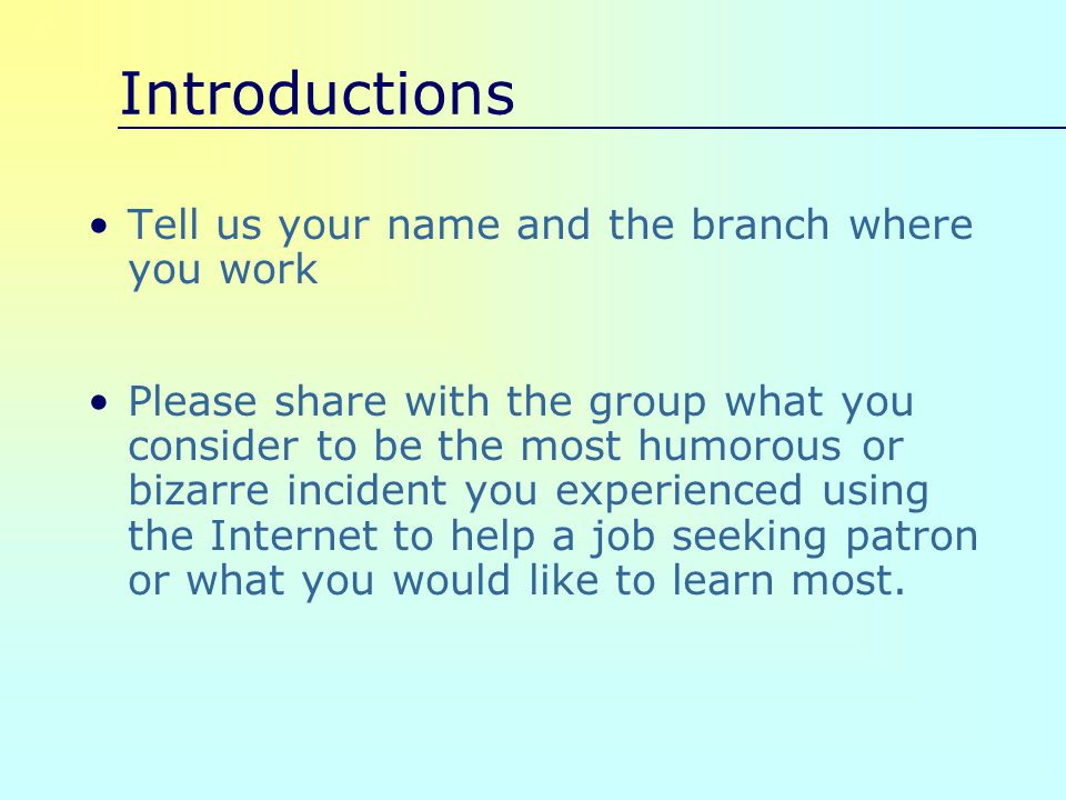 Introductions Tell us your name and the branch where you work Please share with the group what you consider to be the most humorous or bizarre incident you experienced using the Internet to help a job seeking patron or what you would like to learn most.