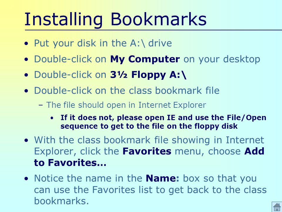 Installing Bookmarks Put your disk in the A:\ drive Double-click on My Computer on your desktop Double-click on 3½ Floppy A:\ Double-click on the class bookmark file –The file should open in Internet Explorer If it does not, please open IE and use the File/Open sequence to get to the file on the floppy disk With the class bookmark file showing in Internet Explorer, click the Favorites menu, choose Add to Favorites… Notice the name in the Name: box so that you can use the Favorites list to get back to the class bookmarks.