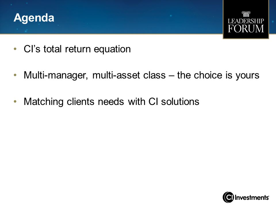 Agenda CI's total return equation Multi-manager, multi-asset class – the choice is yours Matching clients needs with CI solutions