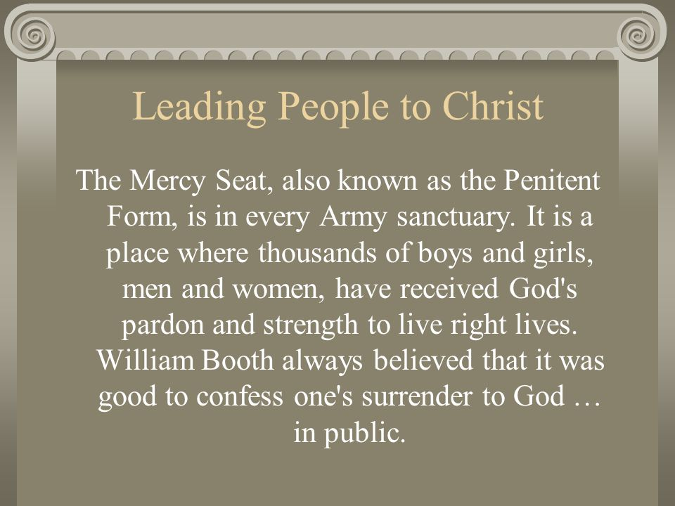 Leading People to Christ The Mercy Seat, also known as the Penitent Form, is in every Army sanctuary. It is a place where thousands of boys and girls,