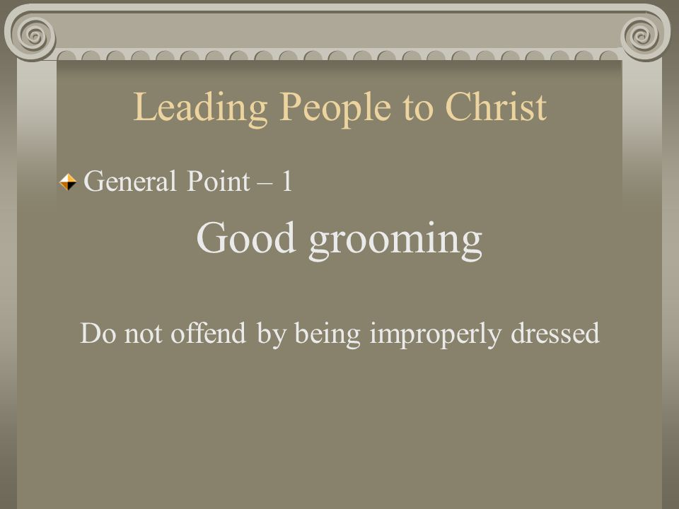 Leading People to Christ General Point – 1 Good grooming Do not offend by being improperly dressed
