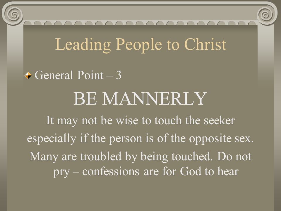 Leading People to Christ General Point – 3 BE MANNERLY It may not be wise to touch the seeker especially if the person is of the opposite sex. Many ar