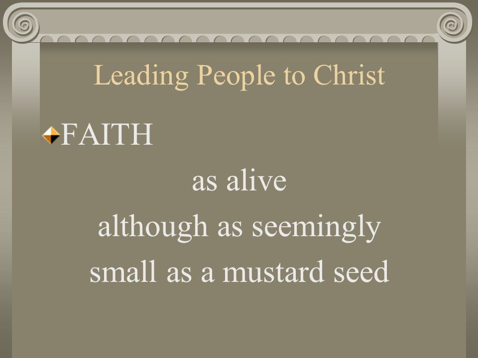 Leading People to Christ FAITH as alive although as seemingly small as a mustard seed