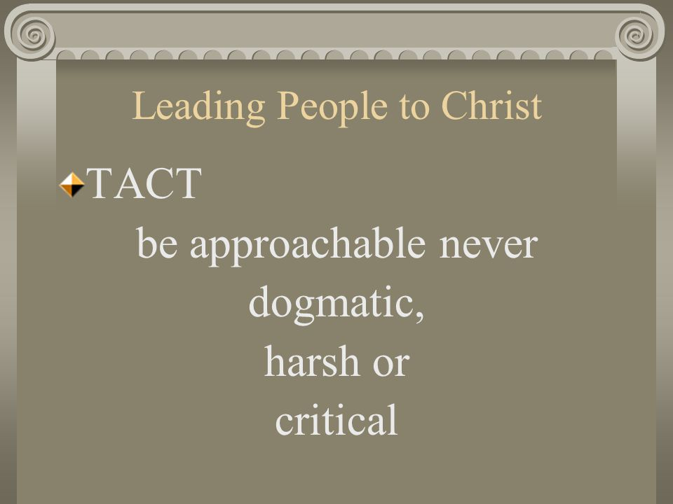 Leading People to Christ TACT be approachable never dogmatic, harsh or critical