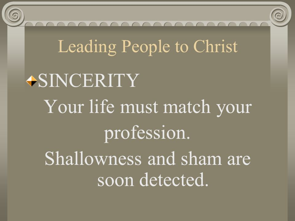 Leading People to Christ SINCERITY Your life must match your profession. Shallowness and sham are soon detected.