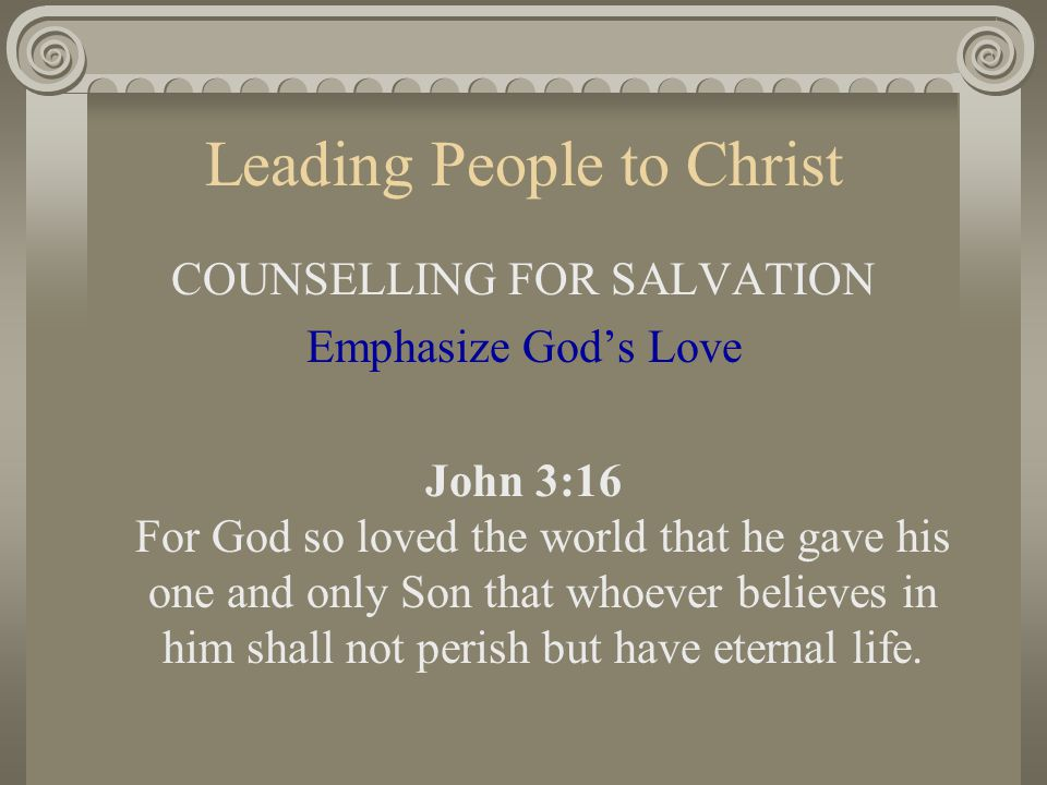 Leading People to Christ COUNSELLING FOR SALVATION Emphasize God's Love John 3:16 For God so loved the world that he gave his one and only Son that wh