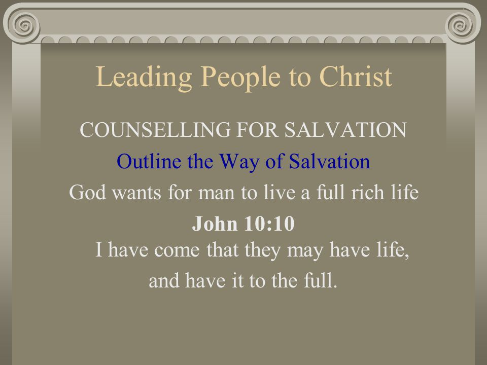 Leading People to Christ COUNSELLING FOR SALVATION Outline the Way of Salvation God wants for man to live a full rich life John 10:10 I have come that