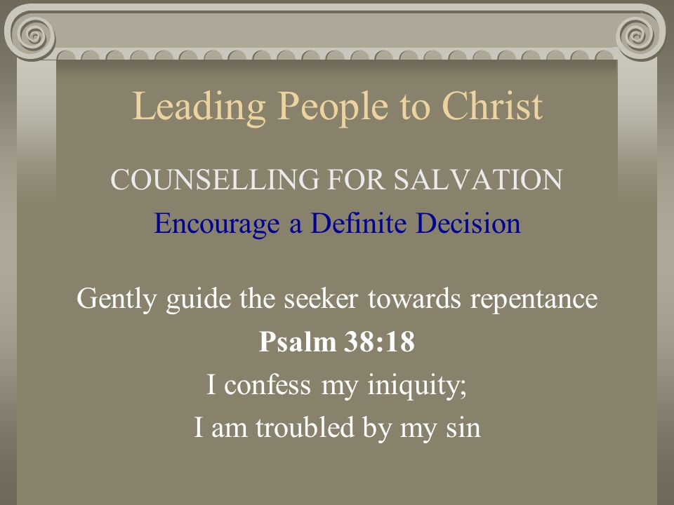 Leading People to Christ COUNSELLING FOR SALVATION Encourage a Definite Decision Gently guide the seeker towards repentance Psalm 38:18 I confess my i