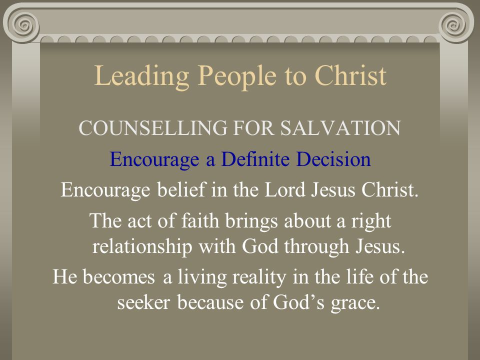 Leading People to Christ COUNSELLING FOR SALVATION Encourage a Definite Decision Encourage belief in the Lord Jesus Christ. The act of faith brings ab