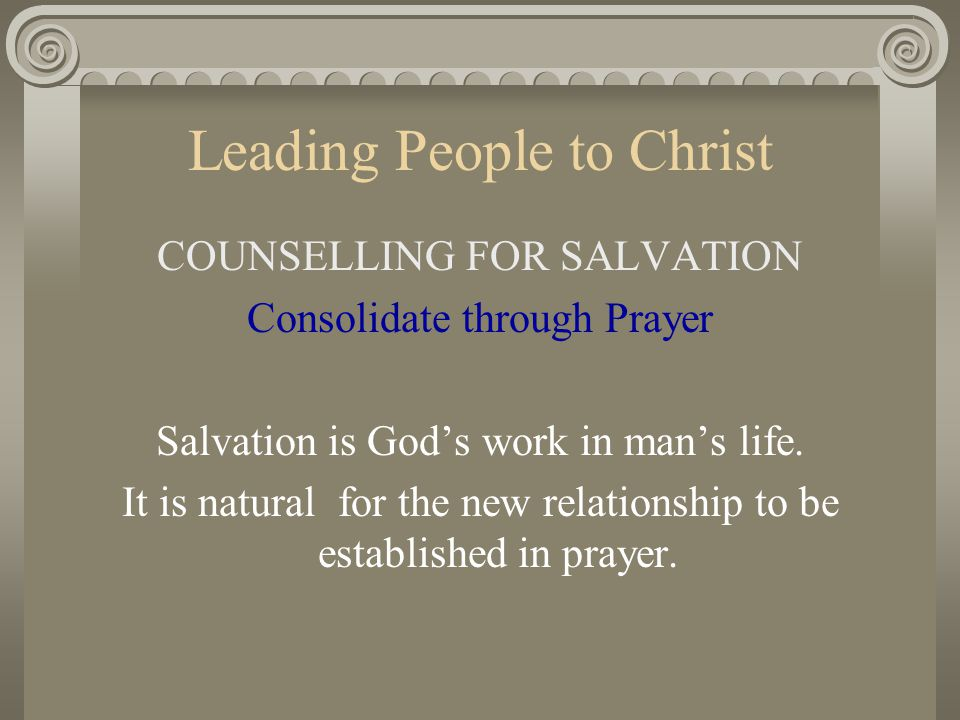 Leading People to Christ COUNSELLING FOR SALVATION Consolidate through Prayer Salvation is God's work in man's life. It is natural for the new relatio