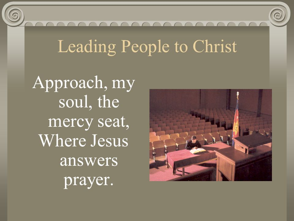 Leading People to Christ Approach, my soul, the mercy seat, Where Jesus answers prayer.