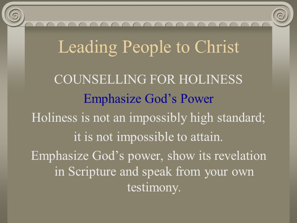 Leading People to Christ COUNSELLING FOR HOLINESS Emphasize God's Power Holiness is not an impossibly high standard; it is not impossible to attain. E
